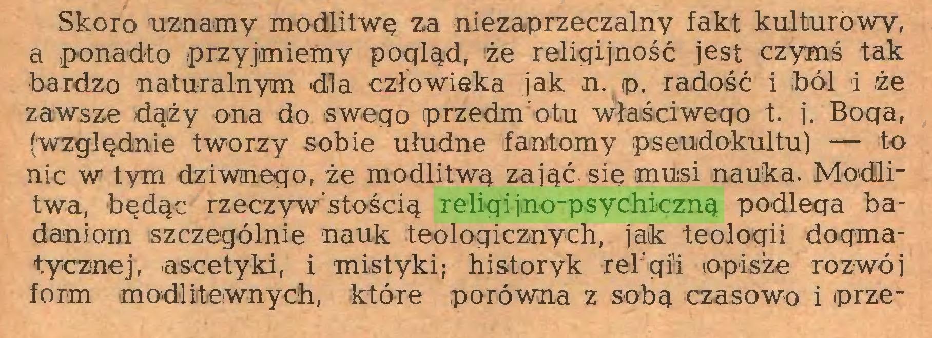 (...) Skoro uznamy modlitwę za niezaprzeczalny fakt kulturowy, a ponadto przyjmiemy pogląd, że religijność jest czymś tak bardzo naturalnym dla człowieka jak n. p. radość i ból i że zawsze dąży ona do swego przedmiotu właściwego t. j. Boga, (względnie tworzy sobie ułudne fantomy pseudokultu) — to nic w tym dziwnego, że modlitwą zająć się musi nauka. Modlitwa, będąc rzeczywistością religijno-psychiczną podlega badaniom szczególnie nauk teologicznych, jak teologii dogmatycznej, ascetyki, i mistyki; historyk rei gil opisze rozwój form modlitewnych, które porówna z sobą czasowo i prze...