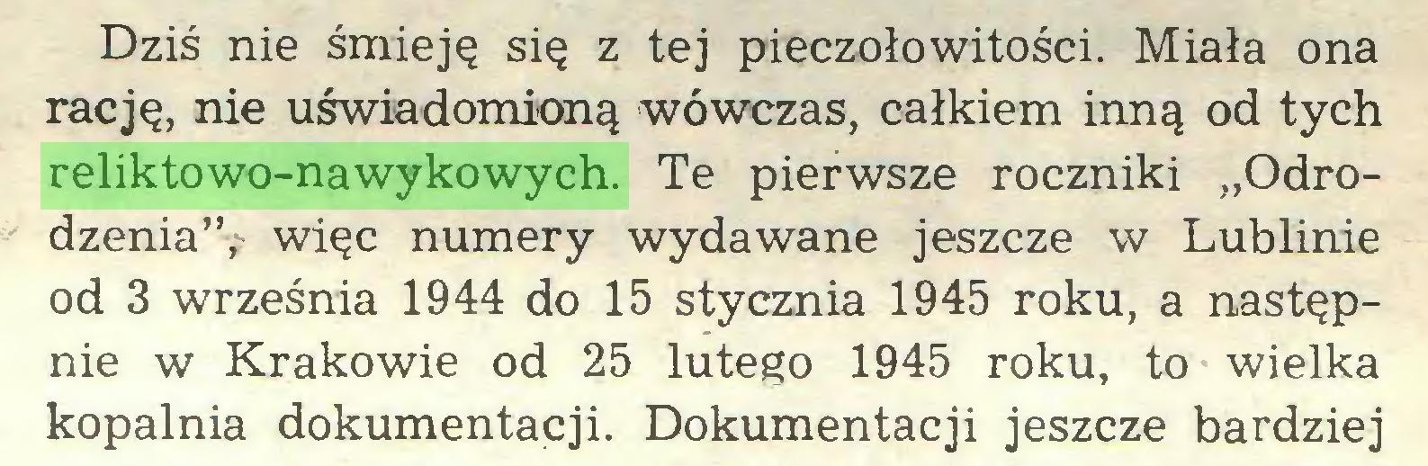 """(...) Dziś nie śmieję się z tej pieczołowitości. Miała ona rację, nie uświadomioną wówczas, całkiem inną od tych reliktowo-nawykowych. Te pierwsze roczniki """"Odrodzenia"""", więc numery wydawane jeszcze w Lublinie od 3 września 1944 do 15 stycznia 1945 roku, a następnie w Krakowie od 25 lutego 1945 roku, to wielka kopalnia dokumentacji. Dokumentacji jeszcze bardziej..."""