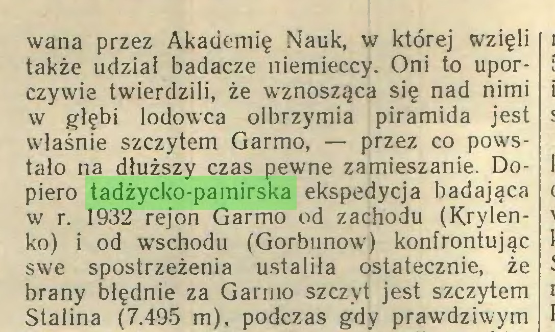(...) wana przez Akademię Nauk, w której wzięli także udział badacze niemieccy. Oni to uporczywie twierdzili, że wznosząca się nad nimi w głębi lodowca olbrzymia piramida jest właśnie szczytem Garmo, — przez co powstało na dłuższy czas pewne zamieszanie. Dopiero tadżycko-pamirska ekspedycja badająca w r. 1932 rejon Garmo od zachodu (Krylenko) i od wschodu (Gorbunow) konfrontując swe spostrzeżenia ustaliła ostatecznie, że brany błędnie za Garmo szczyt jest szczytem Stalina (7.495 m), podczas gdy prawdziwym...