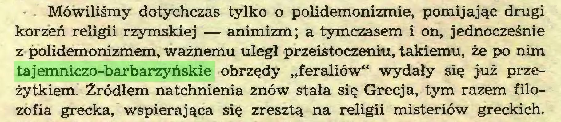"""(...) Mówiliśmy dotychczas tylko o polidemonizmie, pomijając drugi korzeń religii rzymskiej — animizm; a tymczasem i on, jednocześnie z polidemonizmem, ważnemu uległ przeistoczeniu, takiemu, że po nim tajemniczo-barbarzyńskie obrzędy """"feraliów"""" wydały się już przeżytkiem. Źródłem natchnienia znów stała się Grecja, tym razem filozofia grecka, wspierająca się zresztą na religii misteriów greckich..."""