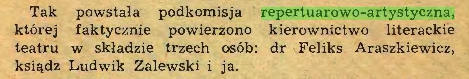 (...) Tak powstała podkomisja repertuarowo-artystyczna, której faktycznie powierzono kierownictwo literackie teatru w składzie trzech osób: dr Feliks Araszkiewicz, ksiądz Ludwik Zalewski i ja...