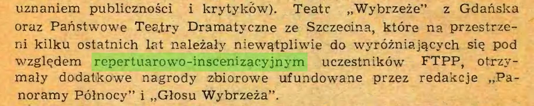 """(...) uznaniem publiczności i krytyków). Teatr """"Wybrzeże"""" z Gdańska oraz Państwowe Teatry Dramatyczne ze Szczecina, które na przestrzeni kilku ostatnich lat należały niewątpliwie do wyróżniających się pod względem repertuarowo-inscenizacyjnym uczestników FTPP, otrzymały dodatkowe nagrody zbiorowe ufundowane przez redakcje """"Panoramy Północy"""" i """"Głosu Wybrzeża""""..."""