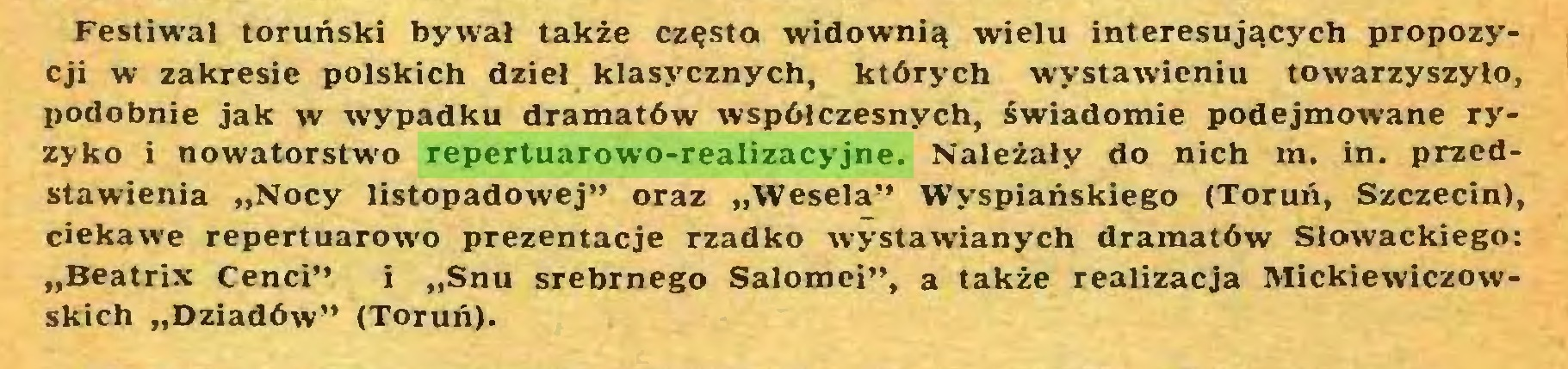 """(...) Festiwal toruński bywał także częsta widownią wielu interesujących propozycji w zakresie polskich dzieł klasycznych, których wystawieniu towarzyszyło, podobnie jak w wypadku dramatów współczesnych, świadomie podejmowane ryzyko i nowatorstwo repertuarowo-realizacyjne. Należały do nich m. in. przedstawienia """"Nocy listopadowej"""" oraz """"Wesela"""" Wyspiańskiego (Toruń, Szczecin), ciekawe repertuarowo prezentacje rzadko wystawianych dramatów Słowackiego: """"Beatrix Cenci"""" i """"Snu srebrnego Salomei"""", a także realizacja Mickiewiczowskich """"Dziadów"""" (Toruń)..."""