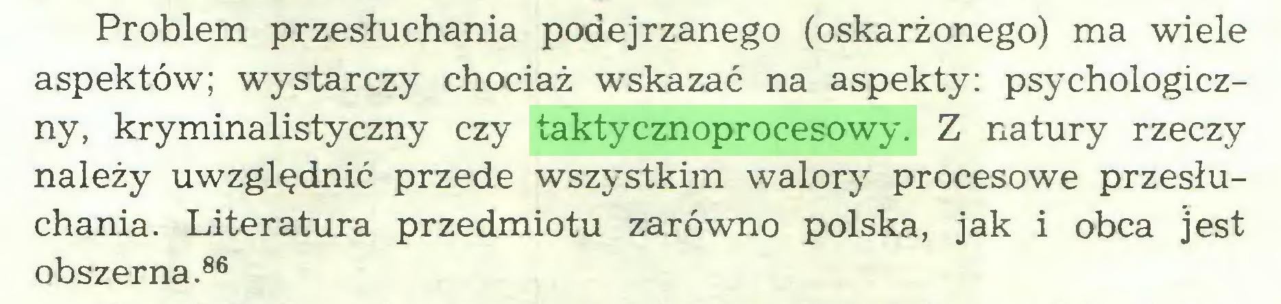 (...) Problem przesłuchania podejrzanego (oskarżonego) ma wiele aspektów; wystarczy chociaż wskazać na aspekty: psychologiczny, kryminalistyczny czy taktycznoprocesowy. Z natury rzeczy należy uwzględnić przede wszystkim walory procesowe przesłuchania. Literatura przedmiotu zarówno polska, jak i obca ]est obszerna.86...