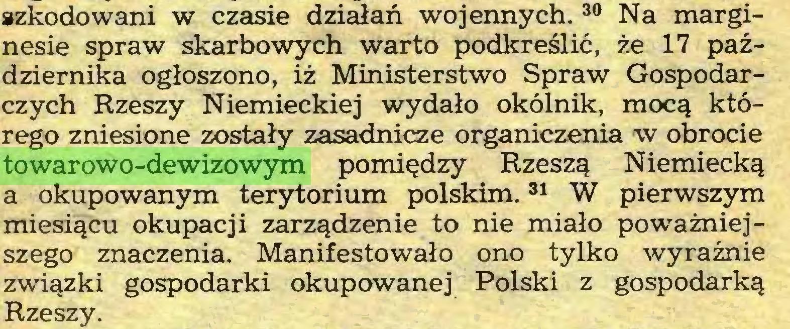 (...) szkodowani w czasie działań wojennych.30 Na marginesie spraw skarbowych warto podkreślić, że 17 października ogłoszono, iż Ministerstwo Spraw Gospodarczych Rzeszy Niemieckiej wydało okólnik, mocą którego zniesione zostały zasadnicze organiczenia w obrocie towarowo-dewizowym pomiędzy Rzeszą Niemiecką a okupowanym terytorium polskim.31 W pierwszym miesiącu okupacji zarządzenie to nie miało poważniejszego znaczenia. Manifestowało ono tylko wyraźnie związki gospodarki okupowanej Polski z gospodarką Rzeszy...