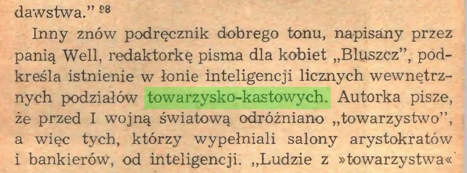 """(...) dawstwa."""" 98 Inny znów podręcznik dobrego tonu, napisany przez panią Weil, redaktorkę pisma dla kobiet """"Bluszcz"""", podkreśla istnienie w łonie inteligencji licznych wewnętrznych podziałów towarzysko-kastowych. Autorka pisze, że przed I wojną światową odróżniano """"towarzystwo"""", a więc tych, którzy wypełniali salony arystokratów i bankierów, od inteligencji. """"Ludzie z »towarzystwa«..."""