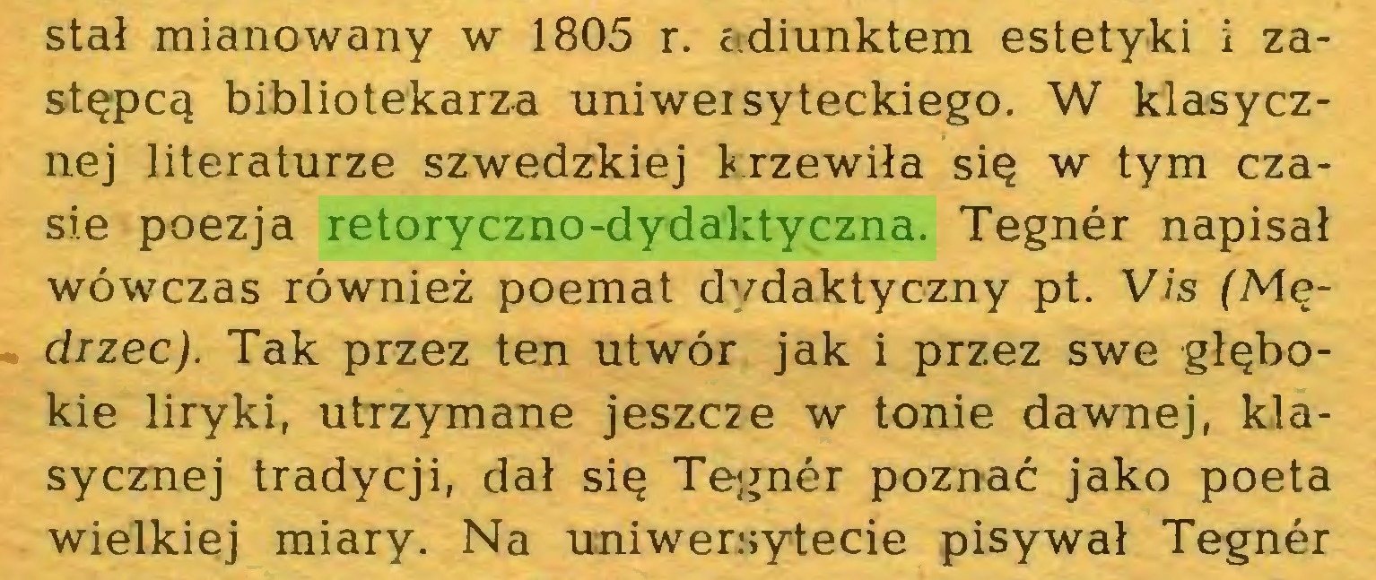 (...) stał mianowany w 1805 r. adiunktem estetyki i zastępcą bibliotekarza uniweisyteckiego. W klasycznej literaturze szwedzkiej krzewiła się w tym czasie poezja retoryczno-dydaktyczna. Tegnér napisał wówczas również poemat dvdaktyczny pt. Vis (Mędrzec). Tak przez ten utwór jak i przez swe głębokie liryki, utrzymane jeszcze w tonie dawnej, klasycznej tradycji, dał się Tegnér poznać jako poeta wielkiej miary. Na uniwersytecie pisywał Tegnér...