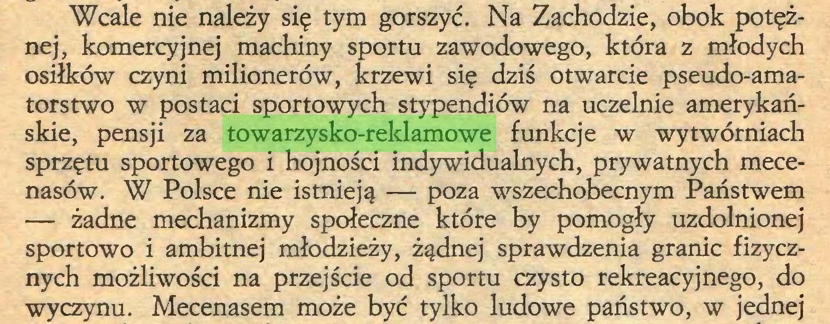 (...) Wcale nie należy się tym gorszyć. Na Zachodzie, obok potężnej, komercyjnej machiny sportu zawodowego, która z młodych osiłków czyni milionerów, krzewi się dziś otwarcie pseudo-amatorstwo w postaci sportowych stypendiów na uczelnie amerykańskie, pensji za towarzysko-reklamowe funkcje w wytwórniach sprzętu sportowego i hojności indywidualnych, prywatnych mecenasów. W Polsce nie istnieją — poza wszechobecnym Państwem — żadne mechanizmy społeczne które by pomogły uzdolnionej sportowo i ambitnej młodzieży, żądnej sprawdzenia granic fizycznych możliwości na przejście od sportu czysto rekreacyjnego, do wyczynu. Mecenasem może być tylko ludowe państwo, w jednej...
