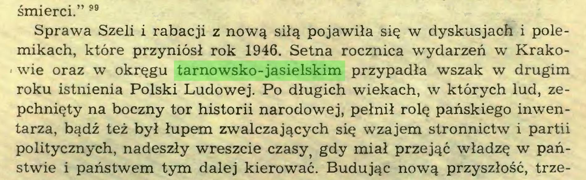 """(...) śmierci."""" 99 Sprawa Szeli i rabacji z nową siłą pojawiła się w dyskusjach i polemikach, które przyniósł rok 1946. Setna rocznica wydarzeń w Krakowie oraz w okręgu tarnowsko-jasielskim przypadła wszak w drugim roku istnienia Polski Ludowej. Po długich wiekach, w których lud, zepchnięty na boczny tor historii narodowej, pełnił rolę pańskiego inwentarza, bądź też był łupem zwalczających się wzajem stronnictw i partii politycznych, nadeszły wreszcie czasy} gdy miał przejąć władzę w państwie i państwem tym dalej kierować. Budując nową przyszłość, trze..."""