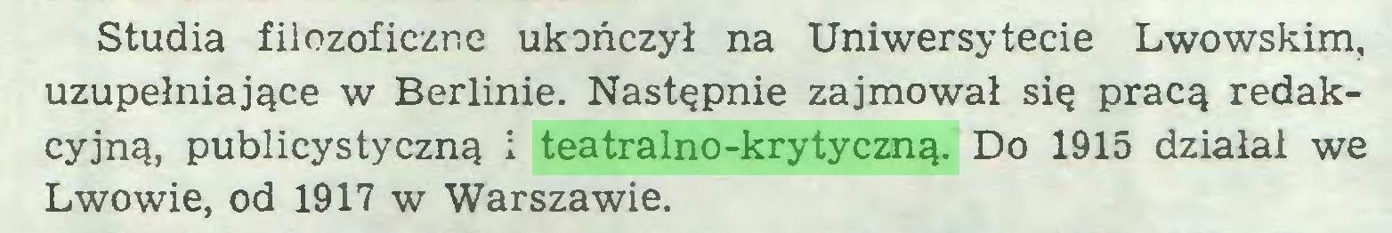 (...) Studia filozoficzne ukończył na Uniwersytecie Lwowskim, uzupełniające w Berlinie. Następnie zajmował się pracą redakcyjną, publicystyczną i teatralno-krytyczną. Do 1915 działa! we Lwowie, od 1917 w Warszawie...