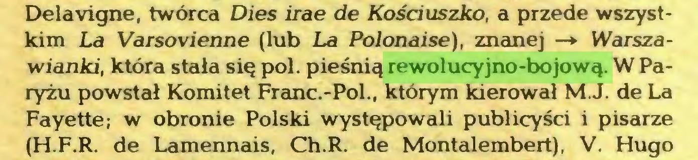 (...) Delavigne, twórca Dies irae de Kościuszko, a przede wszystkim La Varsovienne (lub La Polonaise), znanej —» Warszawianki, która stała się poi. pieśnią rewolucyjno-bojową. W Paryżu powstał Komitet Franc.-Pol., którym kierował M.J. de La Fayette; w obronie Polski występowali publicyści i pisarze (H.F.R. de Lamennais, Ch.R. de Montalembert), V. Hugo...