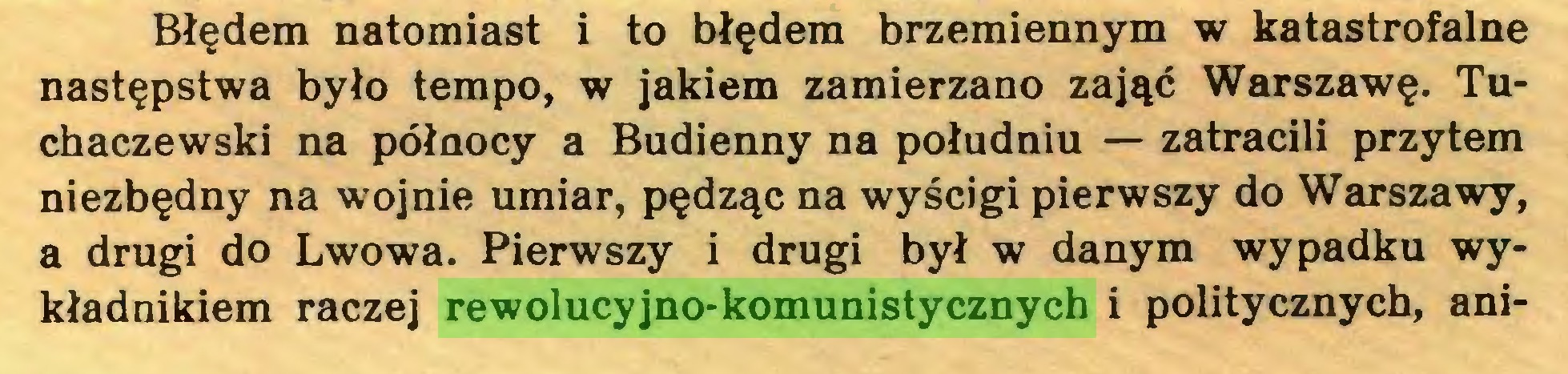 (...) Błędem natomiast i to błędem brzemiennym w katastrofalne następstwa było tempo, w jakiem zamierzano zająć Warszawę. Tuchaczewski na północy a Budienny na południu — zatracili przytem niezbędny na wojnie umiar, pędząc na wyścigi pierwszy do Warszawy, a drugi do Lwowa. Pierwszy i drugi był w danym wypadku wykładnikiem raczej rewolucyjno-komunistycznych i politycznych, ani...