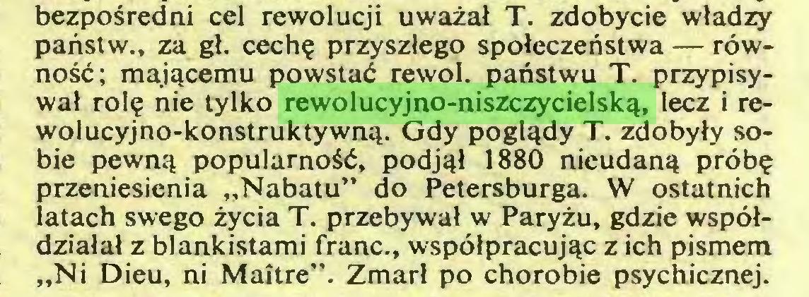 """(...) bezpośredni cel rewolucji uważał T. zdobycie władzy państw., za gł. cechę przyszłego społeczeństwa — równość; mającemu powstać rewol. państwu T. przypisywał rolę nie tylko rewolucyjno-niszczycielską, lecz i rewolucyjno-konstruktywną. Gdy poglądy T. zdobyły sobie pewną popularność, podjął 1880 nieudaną próbę przeniesienia """"Nabatu"""" do Petersburga. W ostatnich latach swego życia T. przebywał w Paryżu, gdzie współdziałał z blankistami franc., współpracując z ich pismem """"Ni Dieu, ni Maître"""". Zmarł po chorobie psychicznej..."""