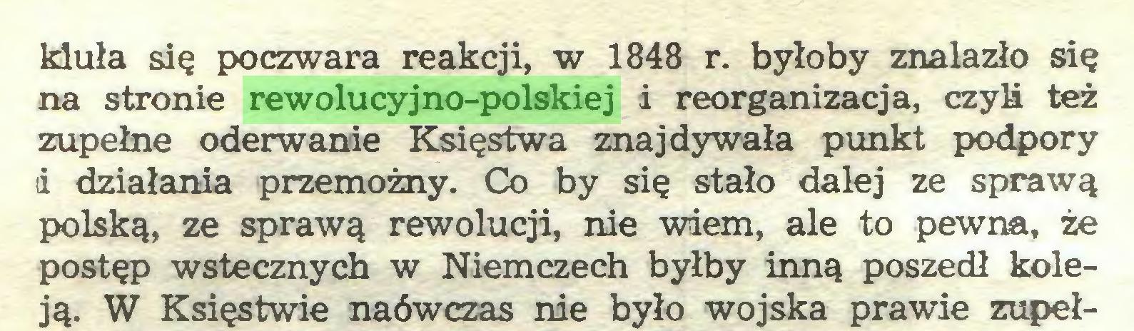 (...) kłuła się poczwara reakcji, w 1848 r. byłoby znalazło się na stronie rewolucyjno-polskiej i reorganizacja, czyli też zupełne oderwanie Księstwa znajdywała punkt podpory i działania przemożny. Co by się stało dalej ze sprawą polską, ze sprawą rewolucji, nie wiem, ale to pewna, że postęp wstecznych w Niemczech byłby inną poszedł koleją. W Księstwie naówczas nie było wojska prawie zupeł...