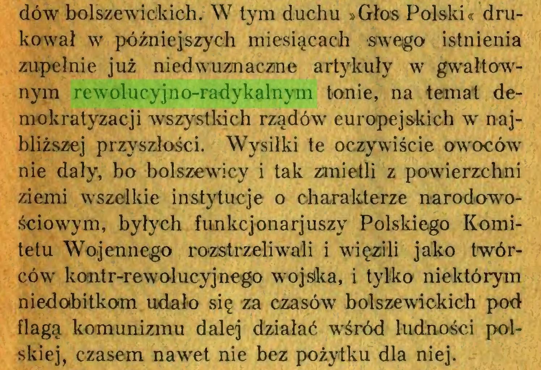 (...) dów bolszewickich. W tym duchu »Głos Polski« drukował w późniejszych miesiącach swego istnienia zupełnie już niedwuznaczne artykuły w gwałtownym rewolucyjno-radykalnym tonie, na temat demokratyzacji wszystkich rządów' europejskich wr najbliższej przyszłości. Wysiłki te oczywiście owoców' nie dały, bo bolszewicy i tak zmietli z powierzchni ziemi wszelkie instytucje o charakterze narodowościowym, byłych funkcjonarjuszy Polskiego Komitetu Wojennego rozstrzeliwali i więzili jako twórców' komtr-rewolucyjnego wojska, i tylko niektórym niedobitkom udało się za czasów bolszewickich pod flagą komunizmu dalej działać wśród ludności polskiej, czasem nawet nie bez pożytku dla niej...