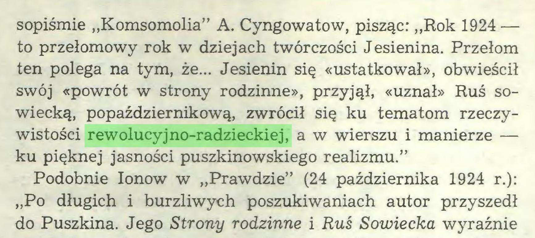 """(...) sopiśmie """"Komsomolia"""" A. Cyngowatow, pisząc: """"Rok 1924 — to przełomowy rok w dziejach twórczości Jesienina. Przełom ten polega na tym, że... Jesienin się «ustatkował», obwieścił swój «powrót w strony rodzinne», przyjął, «uznał» Ruś sowiecką, popaździernikową, zwrócił się ku tematom rzeczywistości rewolucyjno-radzieckiej, a w wierszu i manierze — ku pięknej jasności puszkinowskiego realizmu."""" Podobnie Ionow w """"Prawdzie"""" (24 października 1924 r.): """"Po długich i burzliwych poszukiwaniach autor przyszedł do Puszkina. Jego Strony rodzinne i Ruś Sowiecka wyraźnie..."""