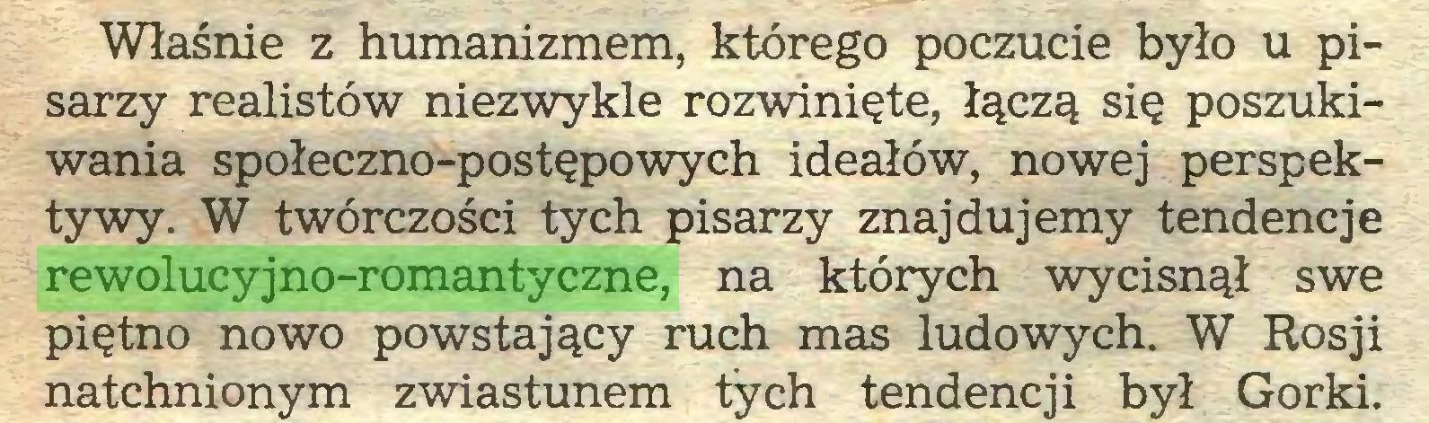 (...) Właśnie z humanizmem, którego poczucie było u pisarzy realistów niezwykle rozwinięte, łączą się poszukiwania społeczno-postępowych ideałów, nowej perspektywy. W twórczości tych pisarzy znajdujemy tendencje rewolucyjno-romantyczne, na których wycisnął swe piętno nowo powstający ruch mas ludowych. W Rosji natchnionym zwiastunem tych tendencji był Gorki...