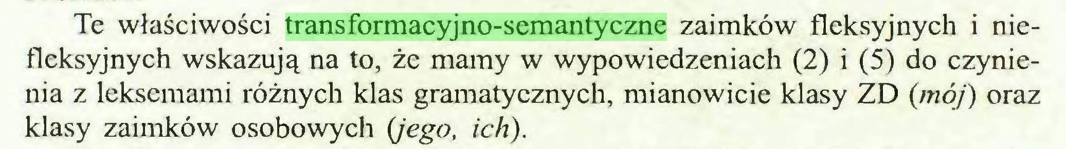 (...) Te właściwości transformacyjno-semantyczne zaimków fleksyjnych i niefleksyjnych wskazują na to, że mamy w wypowiedzeniach (2) i (5) do czynienia z lekscmami różnych klas gramatycznych, mianowicie klasy ZD {mój) oraz klasy zaimków osobowych (jego, ich)...