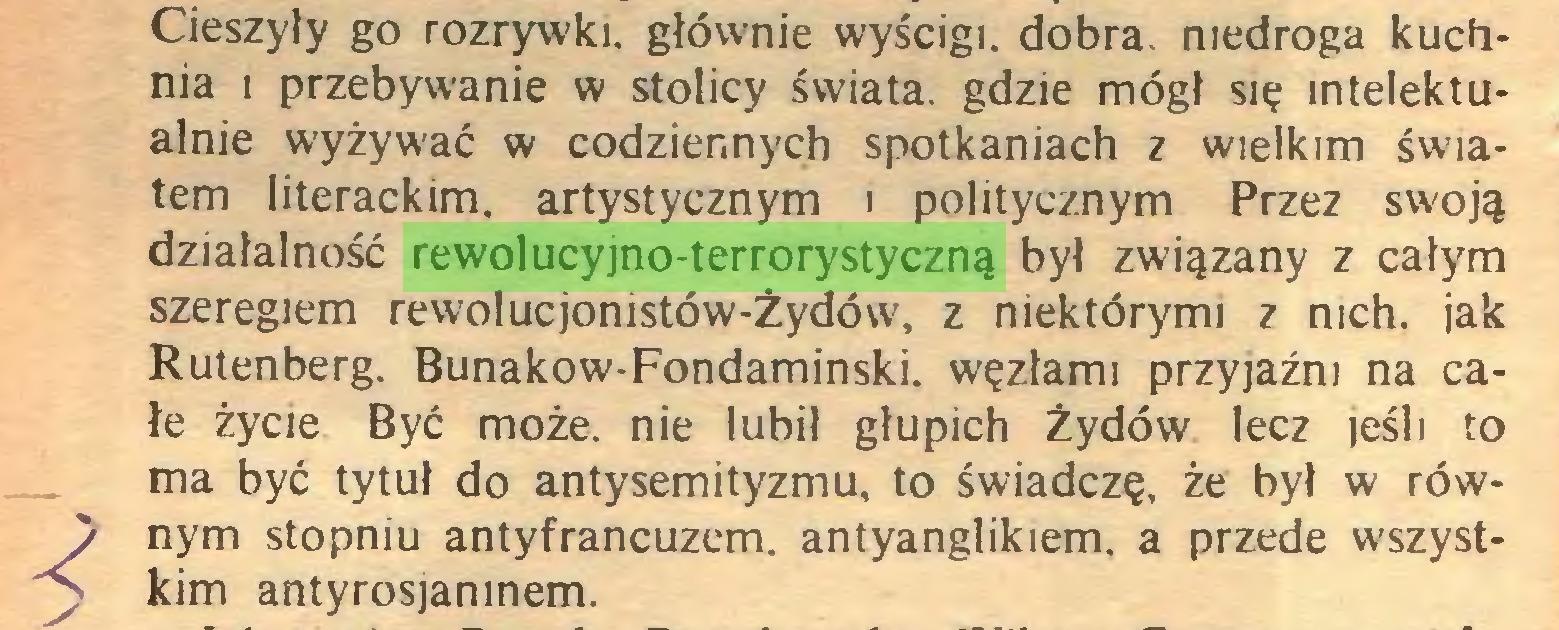 (...) Cieszyły go rozrywki, głównie wyścigi, dobra, niedroga kuchnia i przebywanie w stolicy świata, gdzie mógł się intelektualnie wyżywać w codziennych spotkaniach z wielkim światem literackim, artystycznym t politycznym Przez swoją działalność rewolucyjno-terrorystyczną był związany z całym szeregiem rewolucjonistów-Żydów, z niektórymi z nich. jak Rutenberg. Bunakow-Fondaminski. węzłami przyjaźni na całe życie Być może. nie lubił głupich Żydów lecz jeśli to ma być tytuł do antysemityzmu, to świadczę, że był w rów) nym stopniu antyfrancuzem. antyanglikiem. a przede wszysty kim antyrosjamnem...