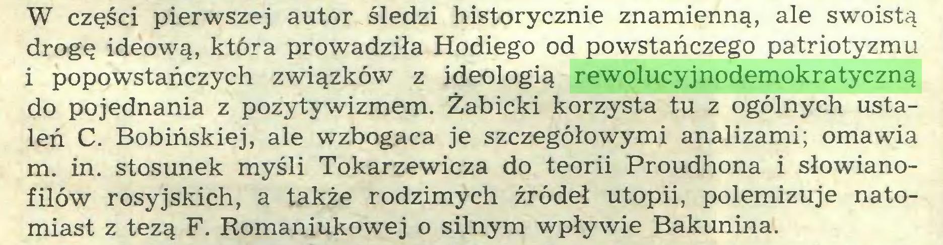 (...) W części pierwszej autor śledzi historycznie znamienną, ale swoistą drogę ideową, która prowadziła Hodiego od powstańczego patriotyzmu i popowstańczych związków z ideologią rewolucyjnodemokratyczną do pojednania z pozytywizmem. Żabicki korzysta tu z ogólnych ustaleń C. Bobińskiej, ale wzbogaca je szczegółowymi analizami; omawia m. in. stosunek myśli Tokarzewicza do teorii Proudhona i słowianofilów rosyjskich, a także rodzimych źródeł utopii, polemizuje natomiast z tezą F. Romaniukowej o silnym wpływie Bakunina...