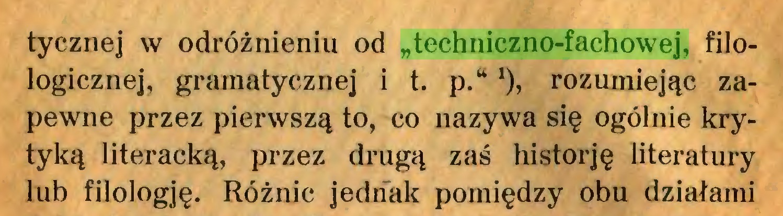 """(...) tycznej w odróżnieniu od """"techniczno-fachowej, filologicznej, gramatycznej i t. p.* *), rozumiejąc zapewne przez pierwszą to, co nazywa się ogólnie krytyką literacką, przez drugą zaś historję literatury lub filologję. Różnic jednak pomiędzy obu działami..."""