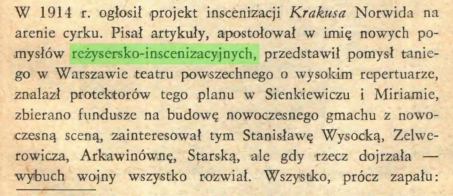 (...) W 1914 r. ogłosił projekt inscenizacji Krakusa Norwida na arenie cyrku. Pisał artykuły, apostołował w imię nowych pomysłów reżysersko-inscenizacyjnych, przedstawił pomysł taniego w Warszawie teatru powszechnego o wysokim repertuarze, znalazł protektorów tego planu w Sienkiewiczu i Miriamie, zbierano fundusze na budowę nowoczesnego gmachu z nowoczesną sceną, zainteresował tym Stanisławę Wysocką, Zelwerowicza, Arkawinównę, Starską, ale gdy rzecz dojrzała — wybuch wojny wszystko rozwiał. Wszystko, prócz zapału:...