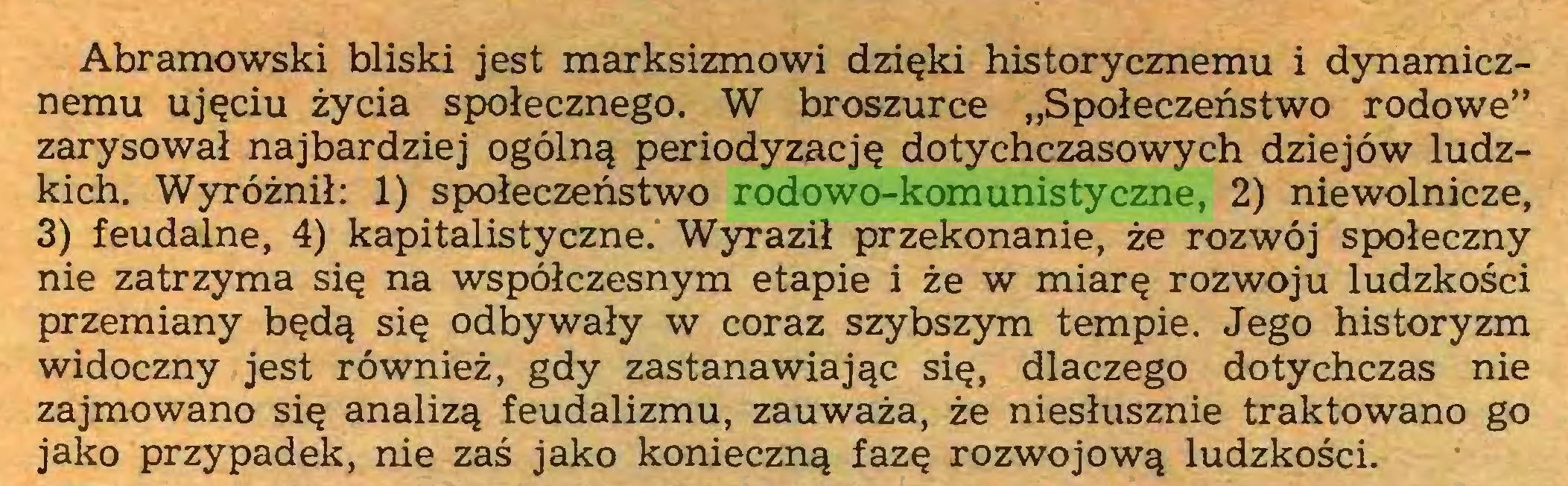 """(...) Abramowski bliski jest marksizmowi dzięki historycznemu i dynamicznemu ujęciu życia społecznego. W broszurce """"Społeczeństwo rodowe"""" zarysował najbardziej ogólną periodyzację dotychczasowych dziejów ludzkich. Wyróżnił: 1) społeczeństwo rodowo-komunistyczne, 2) niewolnicze, 3) feudalne, 4) kapitalistyczne. Wyraził przekonanie, że rozwój społeczny nie zatrzyma się na współczesnym etapie i że w miarę rozwoju ludzkości przemiany będą się odbywały w coraz szybszym tempie. Jego historyzm widoczny jest również, gdy zastanawiając się, dlaczego dotychczas nie zajmowano się analizą feudalizmu, zauważa, że niesłusznie traktowano go jako przypadek, nie zaś jako konieczną fazę rozwojową ludzkości..."""