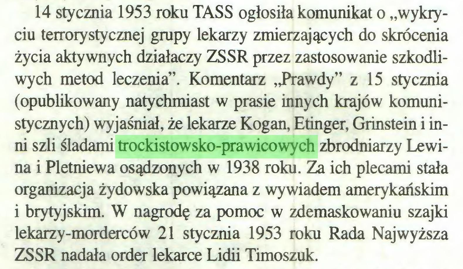 """(...) 14 stycznia 1953 roku TASS ogłosiła komunikat o """"wykryciu terrorystycznej grupy lekarzy zmierzających do skrócenia życia aktywnych działaczy ZSSR przez zastosowanie szkodliwych metod leczenia"""". Komentarz """"Prawdy"""" z 15 stycznia (opublikowany natychmiast w prasie innych krajów komunistycznych) wyjaśniał, że lekarze Kogan, Etinger, Grinstein i inni szli śladami trockistowsko-prawicowych zbrodniarzy Lewina i Pletniewa osądzonych w 1938 roku. Za ich plecami stała organizacja żydowska powiązana z wywiadem amerykańskim i brytyjskim. W nagrodę za pomoc w zdemaskowaniu szajki lekarzy-morderców 21 stycznia 1953 roku Rada Najwyższa ZSSR nadała order lekarce Lidii Timoszuk..."""