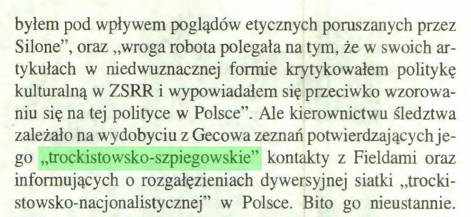 """(...) byłem pod wpływem poglądów etycznych poruszanych przez Silone"""", oraz """"wroga robota polegała na tym, że w swoich artykułach w niedwuznacznej formie krytykowałem politykę kulturalną w ZSRR i wypowiadałem się przeciwko wzorowaniu się na tej polityce w Polsce"""". Ale kierownictwu śledztwa zależało na wydobyciu z Gecowa zeznań potwierdzających jego """"trockistowsko-szpiegowskie"""" kontakty z Fieldami oraz informujących o rozgałęzieniach dywersyjnej siatki """"trockisto wsko-nacjonalistycznej"""" w Polsce. Bito go nieustannie..."""