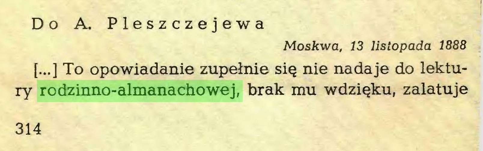 (...) Do A. Pleszczejewa Moskwa, 13 listopada 1888 [...] To opowiadanie zupełnie się nie nadaje do lektury rodzinno-almanachowej, brak mu wdzięku, zalatuje 314...