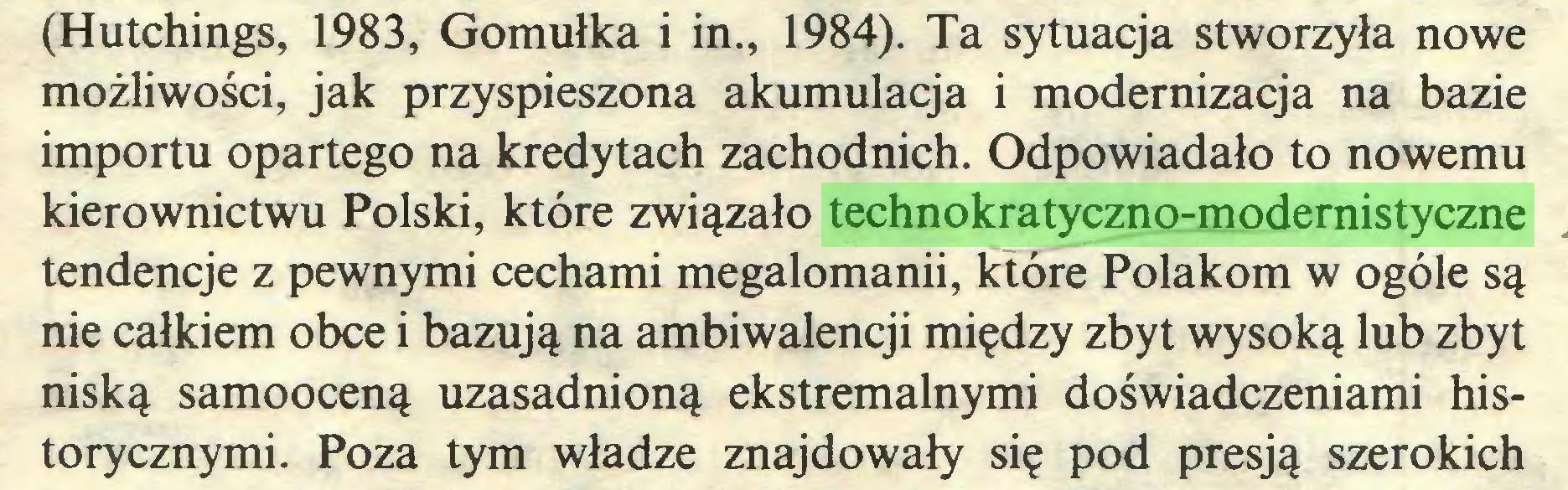 (...) (Hutchings, 1983, Gomułka i in., 1984). Ta sytuacja stworzyła nowe możliwości, jak przyspieszona akumulacja i modernizacja na bazie importu opartego na kredytach zachodnich. Odpowiadało to nowemu kierownictwu Polski, które związało technokratyczno-modernistyczne tendencje z pewnymi cechami megalomanii, które Polakom w ogóle są nie całkiem obce i bazują na ambiWalencji między zbyt wysoką lub zbyt niską samooceną uzasadnioną ekstremalnymi doświadczeniami historycznymi. Poza tym władze znajdowały się pod presją szerokich...
