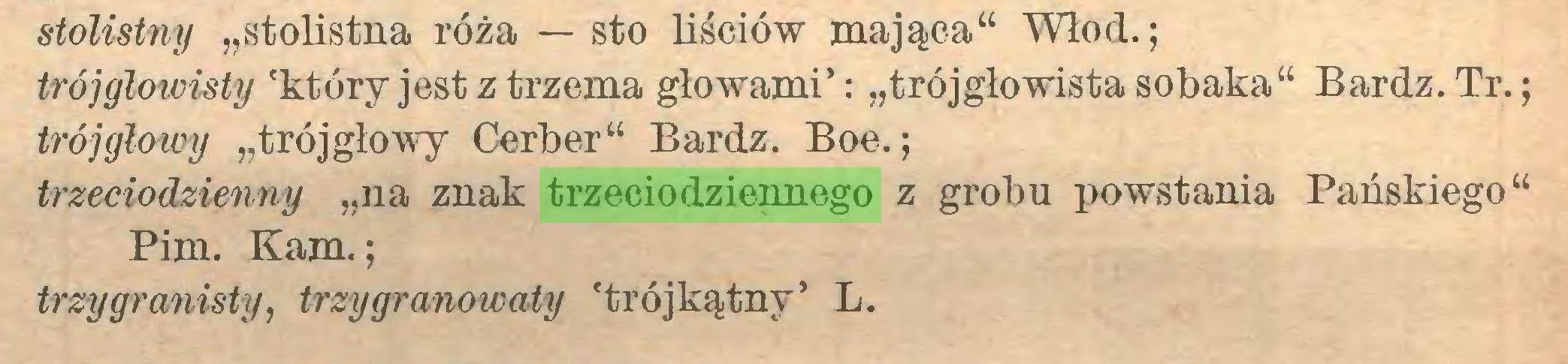 """(...) stolistny """"stolistna róża — sto liściów mająca"""" Włod.; trójgłowisty 'który jest z trzema głowami': """"trójgłowista sobaka"""" Bardz. Tr.; trójgłowy """"trójgłowy Cerber"""" Bardz. Boe.; trzeciodzienny """"na znak trzeciodziennego z grobu powstania Pańskiego"""" Pim. Kam.; trzygranisty, trzygranowaty 'trójkątny' L..."""