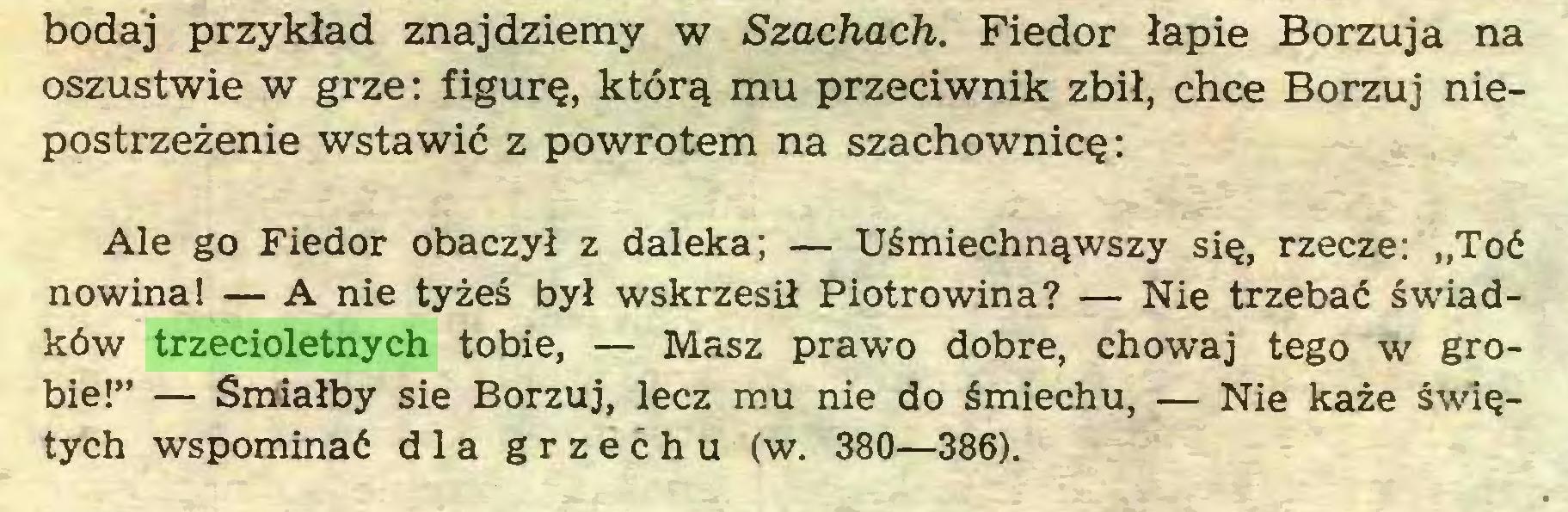 """(...) bodaj przykład znajdziemy w Szachach. Fiedor łapie Borzuja na oszustwie w grze: figurę, którą mu przeciwnik zbił, chce Borzuj niepostrzeżenie wstawić z powrotem na szachownicę: Ale go Fiedor obaczył z daleka; — Uśmiechnąwszy się, rzecze: """"Toć nowina! — A nie tyżeś był wskrzesił Piotrowina? — Nie trzebać świadków trzecioletnych tobie, — Masz prawo dobre, chowaj tego w grobie!"""" — Śmiałby sie Borzuj, lecz mu nie do śmiechu, — Nie każe świętych wspominać dla grzechu (w. 380—386)..."""