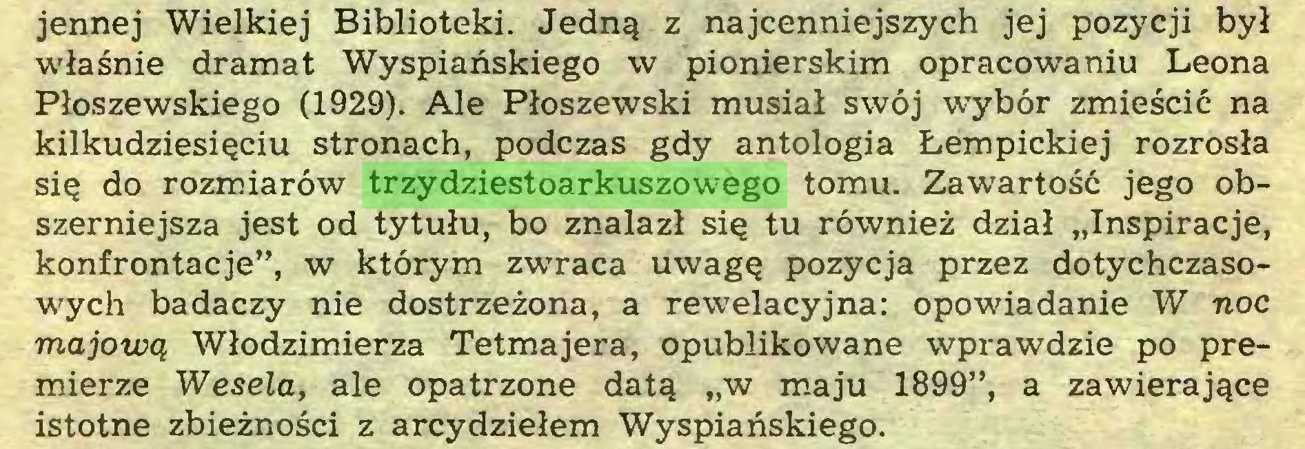"""(...) jennej Wielkiej Biblioteki. Jedną z najcenniejszych jej pozycji był właśnie dramat Wyspiańskiego w pionierskim opracowaniu Leona Płoszewskiego (1929). Ale Płoszewski musiał swój wybór zmieścić na kilkudziesięciu stronach, podczas gdy antologia Łempickiej rozrosła się do rozmiarów trzydziestoarkuszowego tomu. Zawartość jego obszerniejsza jest od tytułu, bo znalazł się tu również dział """"Inspiracje, konfrontacje"""", w którym zwraca uwagę pozycja przez dotychczasowych badaczy nie dostrzeżona, a rewelacyjna: opowiadanie W noc majową Włodzimierza Tetmajera, opublikowane wprawdzie po premierze Wesela, ale opatrzone datą """"w maju 1899"""", a zawierające istotne zbieżności z arcydziełem Wyspiańskiego..."""