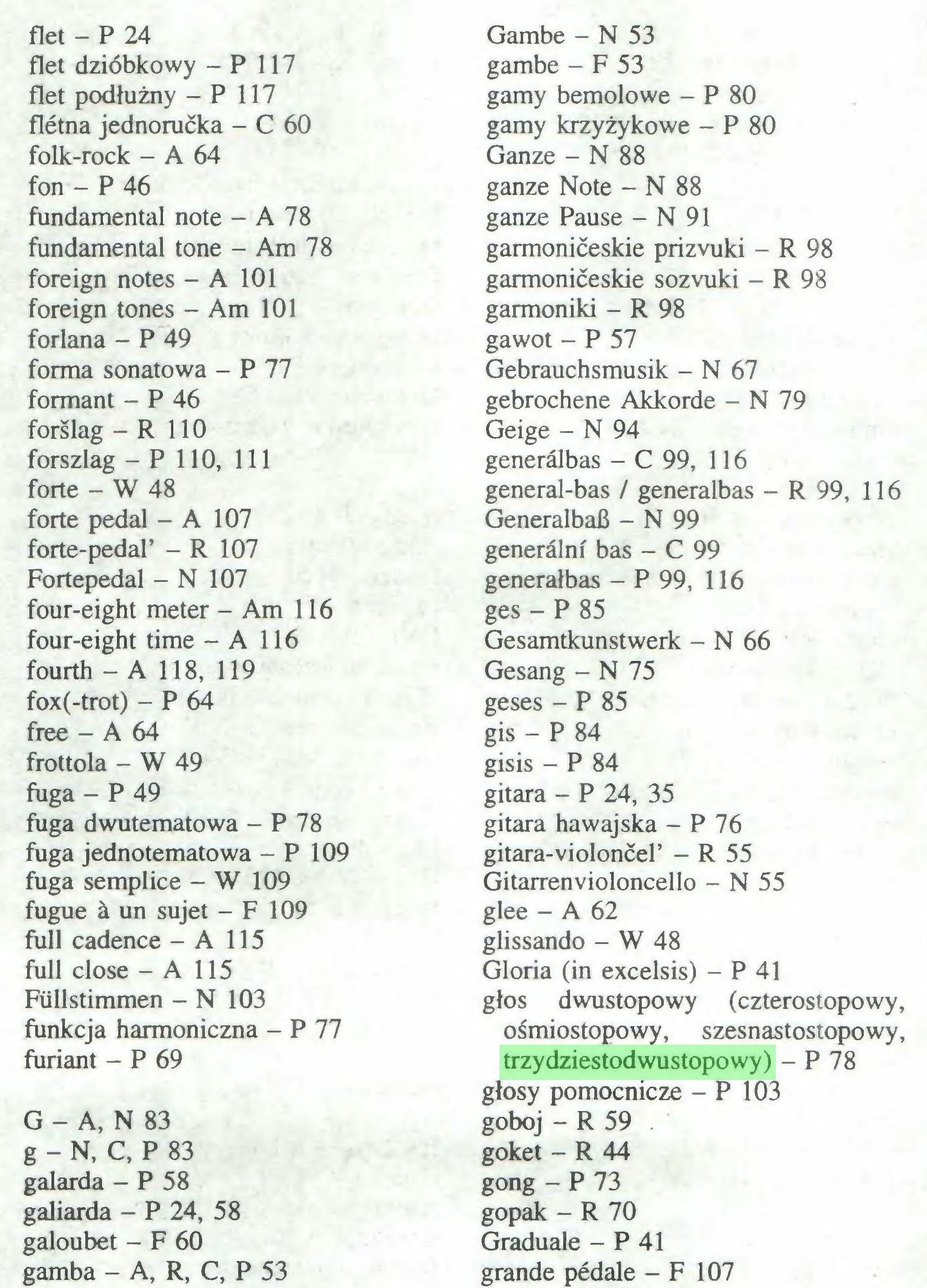 (...) flet - P 24 flet dzióbkowy - P 117 flet podłużny - P 117 Aetna jednorućka - C 60 folk-rock - A 64 fon - P 46 fundamental note - A 78 fundamental tone - Am 78 foreign notes - A 101 foreign tones - Am 101 forlana - P 49 forma sonatowa - P 77 formant - P 46 forślag - R 110 forszlag - P 110, 111 forte - W 48 forte pedal - A 107 forte-pedal' - R 107 Fortepedal - N 107 four-eight meter - Am 116 four-eight time - A 116 fourth - A 118, 119 fox(-trot) - P 64 free - A 64 frottola - W 49 fuga - P 49 fuga dwutematowa - P 78 fuga jednotematowa - P 109 fuga semplice - W 109 fugue á un sujet - F 109 full cadenee - A 115 full cióse - A 115 Füllstimmen - N 103 funkcja harmoniczna - P 77 furiant - P 69 G - A, N 83 g - N, C, P 83 galarda - P 58 gabarda - P 24, 58 galoubet - F 60 gamba - A, R, C, P 53 Gambe - N 53 gambę - F 53 gamy bemolowe - P 80 gamy krzyżykowe - P 80 Ganze - N 88 ganze Note - N 88 ganze Pause - N 91 garmonićeskie prizvuki - R 98 garmonićeskie sozvuki - R 98 garmoniki - R 98 gawot - P 57 Gebrauchsmusik - N 67 gebrochene Akkorde - N 79 Geige - N 94 generälbas - C 99, 116 general-bas / generalbas - R 99, 116 Generalbaß - N 99 generälni bas - C 99 generałbas - P 99, 116 ges - P 85 Gesamtkunstwerk - N 66 Gesang - N 75 geses - P 85 gis - P 84 gisis - P 84 gitara - P 24, 35 gitara hawajska - P 76 gitara-violoncel' - R 55 Gitarren Violoncello - N 55 glee - A 62 glissando - W 48 Gloria (in excelsis) - P 41 głos dwustopowy (czterostopowy, ośmiostopowy, szesnastostopowy, trzydziestodwustopowy) - P 78 głosy pomocnicze - P 103 goboj - R 59 ...