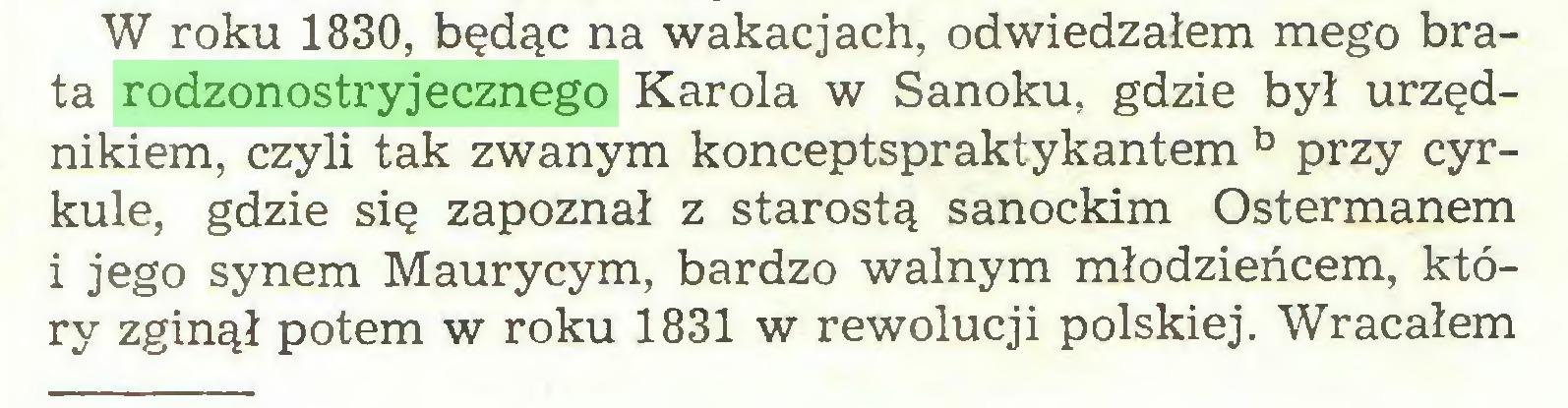 (...) W roku 1830, będąc na wakacjach, odwiedzałem mego brata rodzonostryjecznego Karola w Sanoku, gdzie był urzędnikiem, czyli tak zwanym konceptspraktykantem b przy cyrkule, gdzie się zapoznał z starostą sanockim Ostermanem i jego synem Maurycym, bardzo walnym młodzieńcem, który zginął potem w roku 1831 w rewolucji polskiej. Wracałem...
