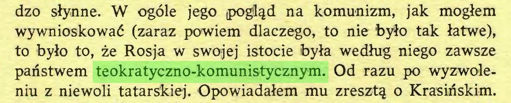 (...) dzo słynne. W ogóle jego pogląd na komunizm, jak mogłem wywnioskować (zaraz powiem dlaczego, to nie było tak łatwe), to było to, że Rosja w swojej istocie była według niego zawsze państwem teokratyczno-komunistycznym. Od razu po wyzwoleniu z niewoli tatarskiej. Opowiadałem mu zresztą o Krasińskim...