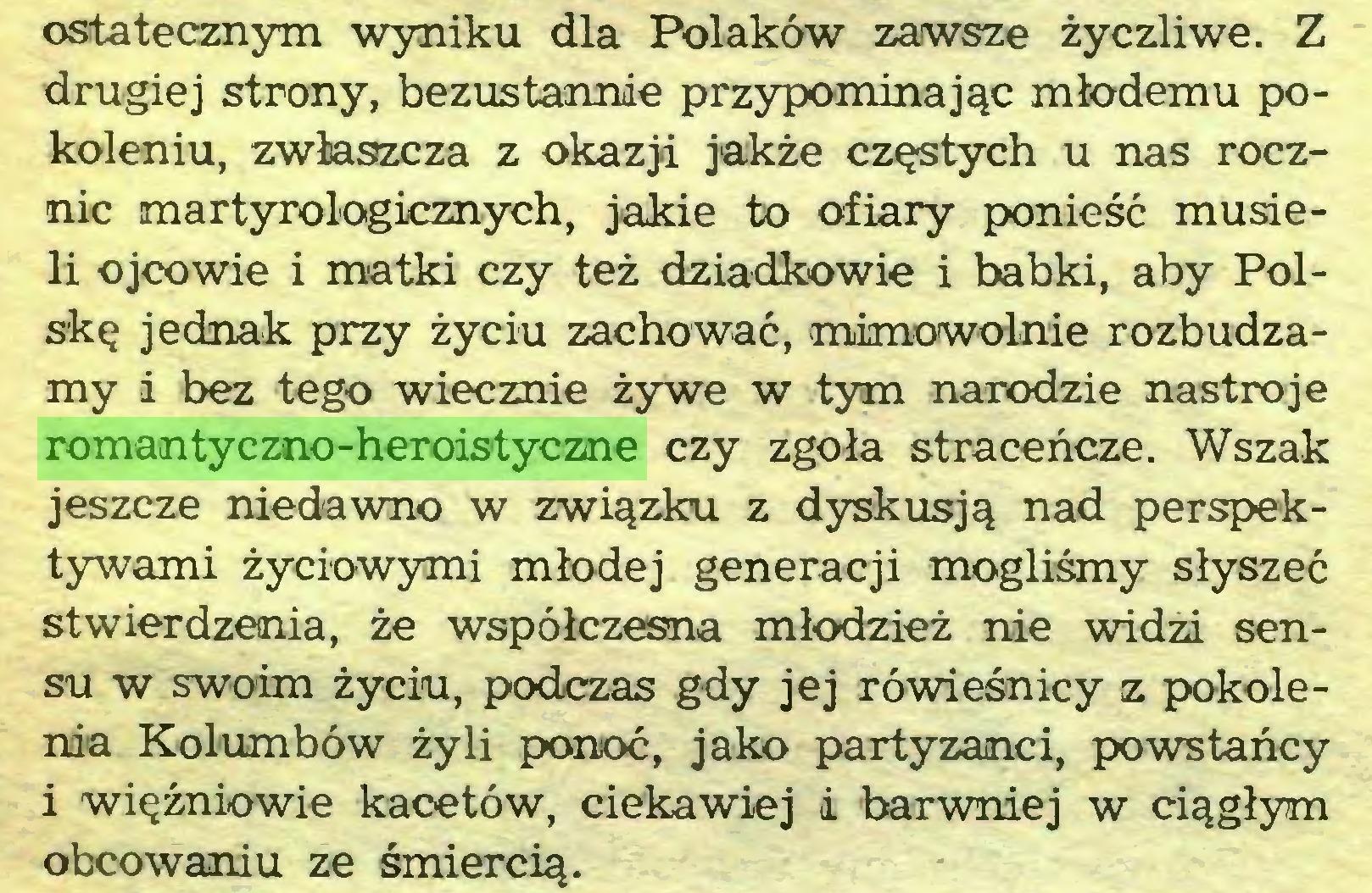 (...) ostatecznym wyniku dla Polaków zawsze życzliwe. Z drugiej strony, bezustannie przypominając młodemu pokoleniu, zwłaszcza z okazji jakże częstych u nas rocznic martyrologicznych, jakie to ofiary ponieść musieli ojcowie i matki czy też dziadkowie i babki, aby Polskę jednak przy życiu zachować, mimowolnie rozbudzamy i bez tego wiecznie żywe w tym narodzie nastroje romantyczno-heroistyczne czy zgoła straceńcze. Wszak jeszcze niedawno w związku z dyskusją nad perspektywami życiowymi młodej generacji mogliśmy słyszeć stwierdzenia, że współczesna młodzież nie widzi sensu w swoim życiu, podczas gdy jej rówieśnicy z pokolenia Kolumbów żyli ponoć, jako partyzanci, powstańcy i więźniowie kacetów, ciekawiej i barwniej w ciągłym obcowaniu ze śmiercią...
