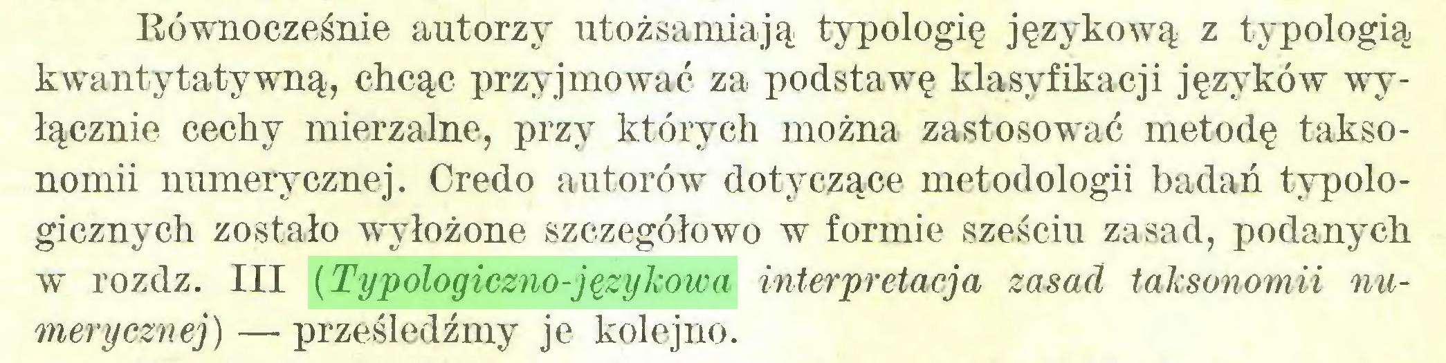 (...) Bównocześnie autorzy utożsamiają typologię językową z typologią kwanty taty wną, chcąc przyjmować za podstawę klasyfikacji języków wyłącznie cechy mierzalne, przy których można zastosować metodę taksonomii numerycznej. Credo autorów dotyczące metodologii badań typologicznych zostało wyłożone szczegółowo w formie sześciu zasad, podanych w rozdz. III {Typologiczno-językowa interpretacja zasad taksonomii numerycznej)— prześledźmy je kolejno...