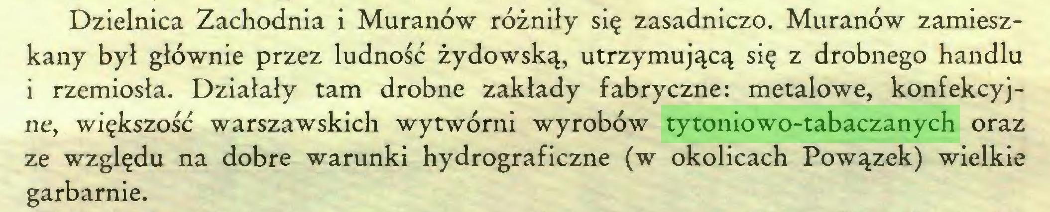 (...) Dzielnica Zachodnia i Muranów różniły się zasadniczo. Muranów zamieszkany był głównie przez ludność żydowską, utrzymującą się z drobnego handlu i rzemiosła. Działały tam drobne zakłady fabryczne: metalowe, konfekcyjne, większość warszawskich wytwórni wyrobów tytoniowo-tabaczanych oraz ze względu na dobre warunki hydrograficzne (w okolicach Powązek) wielkie garbarnie...