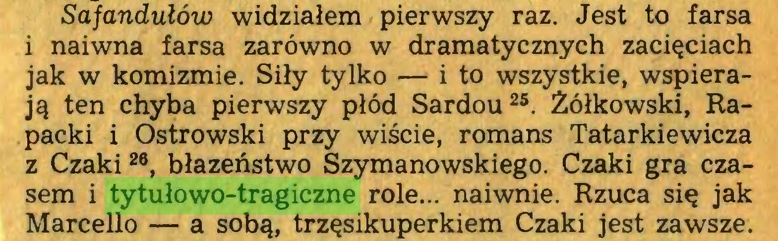 (...) Sajandułów widziałem pierwszy raz. Jest to farsa i naiwna farsa zarówno w dramatycznych zacięciach jak w komizmie. Siły tylko — i to wszystkie, wspierają ten chyba pierwszy płód Sardou25. Żółkowski, Rapacki i Ostrowski przy wiście, romans Tatarkiewicza z Czaki26, błazeństwo Szymanowskiego. Czaki gra czasem i tytułowo-tragiczne role... naiwnie. Rzuca się jak Marcello — a sobą, trzęsikuperkiem Czaki jest zawsze...