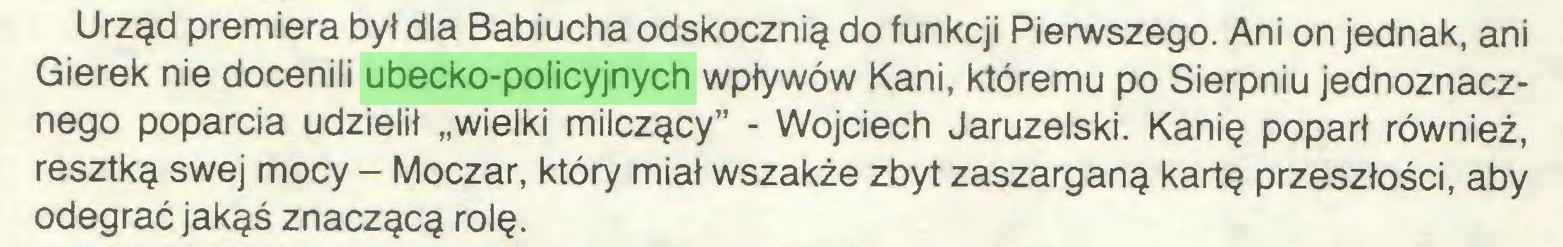 """(...) Urząd premiera był dla Babiucha odskocznią do funkcji Pierwszego. Ani on jednak, ani Gierek nie docenili ubecko-policyjnych wpływów Kani, któremu po Sierpniu jednoznacznego poparcia udzielił """"wielki milczący"""" - Wojciech Jaruzelski. Kanię poparł również, resztką swej mocy - Moczar, który miał wszakże zbyt zaszarganą kartę przeszłości, aby odegrać jakąś znaczącą rolę..."""