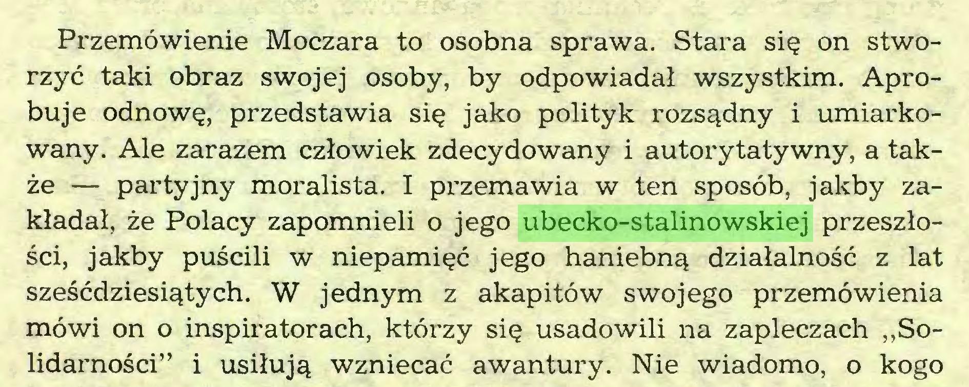 """(...) Przemówienie Moczara to osobna sprawa. Stara się on stworzyć taki obraz swojej osoby, by odpowiadał wszystkim. Aprobuje odnowę, przedstawia się jako polityk rozsądny i umiarkowany. Ale zarazem człowiek zdecydowany i autorytatywny, a także — partyjny moralista. I przemawia w ten sposób, jakby zakładał, że Polacy zapomnieli o jego ubecko-stalinowskiej przeszłości, jakby puścili w niepamięć jego haniebną działalność z lat sześćdziesiątych. W jednym z akapitów swojego przemówienia mówi on o inspiratorach, którzy się usadowili na zapleczach """"Solidarności"""" i usiłują wzniecać awantury. Nie wiadomo, o kogo..."""