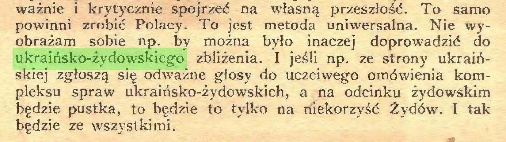 (...) ważnie i krytycznie spojrzeć na własną przeszłość. To samo powinni zrobić Polacy. To jest metoda uniwersalna. Nie wyobrażam sobie np. by można było inaczej doprowadzić do ukraińsko-żydowskiego zbliżenia. I jeśli np. ze strony ukraińskiej zgłoszą się odważne głosy do uczciwego omówienia kompleksu spraw ukraińsko-żydowskich, a na odcinku żydowskim będzie pustka, to będzie to tylko na niekorzyść Żydów. I tak będzie ze wszystkimi...