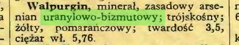 (...) Walpurgii», minerał, zasadowy arsenian uranylowo-bizmutowy; trójskośny; żółty, pomarańczowy; twardość 3,5, ciężar wł. 5,76...