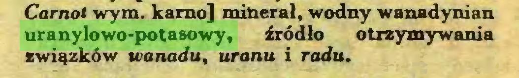 (...) Carnot wym. kamo] minerał, wodny wanadynian uranylowo-potasowy, źródło otrzymywania związków wanadu, uranu i radu...