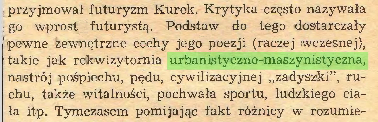 """(...) przyjmował futuryzm Kurek. Krytyka często nazywała go wprost futurystą. Podstaw do tego dostarczały pewne zewnętrzne cechy jego poezji (raczej wczesnej), takie jak rekwizytornia urbanistyczno-maszynistyczna, nastrój pośpiechu, pędu, cywilizacyjnej """"zadyszki"""", ruchu, także witalności, pochwała sportu, ludzkiego ciała itp. Tymczasem pomijając fakt różnicy w rozumie..."""