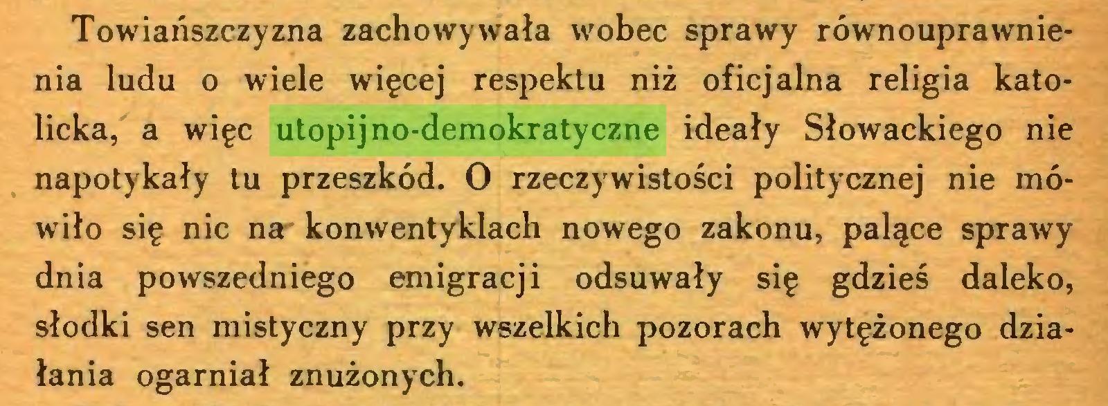 (...) Towiańszczyzna zachowywała wobec sprawy równouprawnienia ludu o wiele więcej respektu niż oficjalna religia katolicka, a więc utopijno-demokratyczne ideały Słowackiego nie napotykały tu przeszkód. O rzeczywistości politycznej nie mówiło się nic na' konwentyklach nowego zakonu, palące sprawy dnia powszedniego emigracji odsuwały się gdzieś daleko, słodki sen mistyczny przy wszelkich pozorach wytężonego działania ogarniał znużonych...
