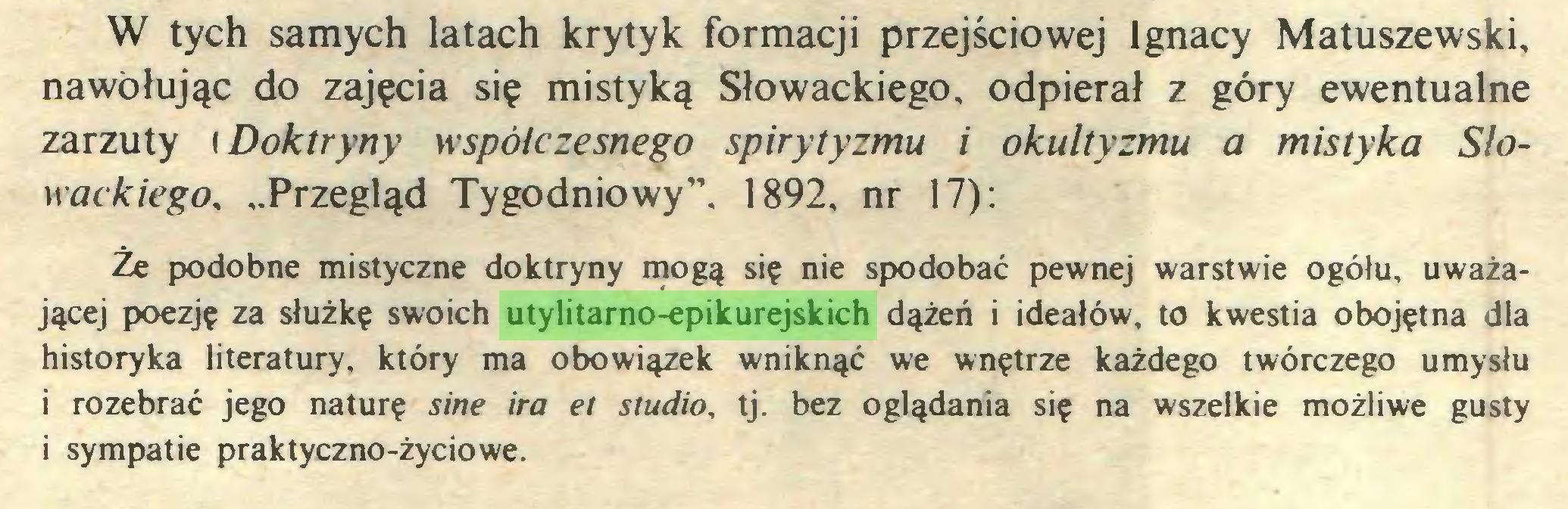 """(...) W tych samych latach krytyk formacji przejściowej Ignacy Matuszewski, nawołując do zajęcia się mistyką Słowackiego, odpierał z góry ewentualne zarzuty iDoktryny współczesnego spirytyzmu i okultyzmu a mistyka Słowackiego, """"Przegląd Tygodniowy"""", 1892, nr 17): Ze podobne mistyczne doktryny mogą się nie spodobać pewnej warstwie ogółu, uważającej poezję za służkę swoich utylitarno-epikurejskich dążeń i ideałów, to kwestia obojętna dla historyka literatury, który ma obowiązek wniknąć we wnętrze każdego twórczego umysłu 1 rozebrać jego naturę sine ira et studio, tj. bez oglądania się na wszelkie możliwe gusty i sympatie praktyczno-życiowe..."""