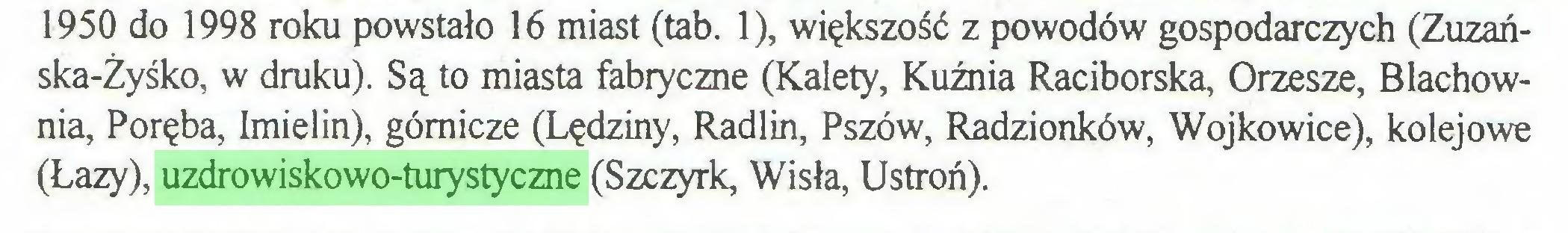 (...) 1950 do 1998 roku powstało 16 miast (tab. 1), większość z powodów gospodarczych (Zuzańska-Żyśko, w druku). Są to miasta fabryczne (Kalety, Kuźnia Raciborska, Orzesze, Blachownia, Poręba, Imielin), górnicze (Lędziny, Radlin, Pszów, Radzionków, Wojkowice), kolejowe (Łazy), uzdrowiskowo-turystyczne (Szczyrk, Wisła, Ustroń)...